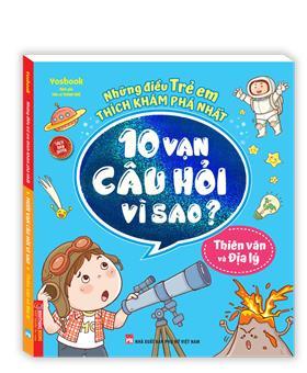 Những điều trẻ em thích khám phá nhất - 10 vạn câu hỏi vì sao ? - Thiên văn và địa lý (sách bản quyền) - tái bản