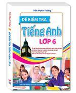 Đề Kiểm Tra Tiếng Anh Lớp 6 (bìa mềm)(Tái bản)